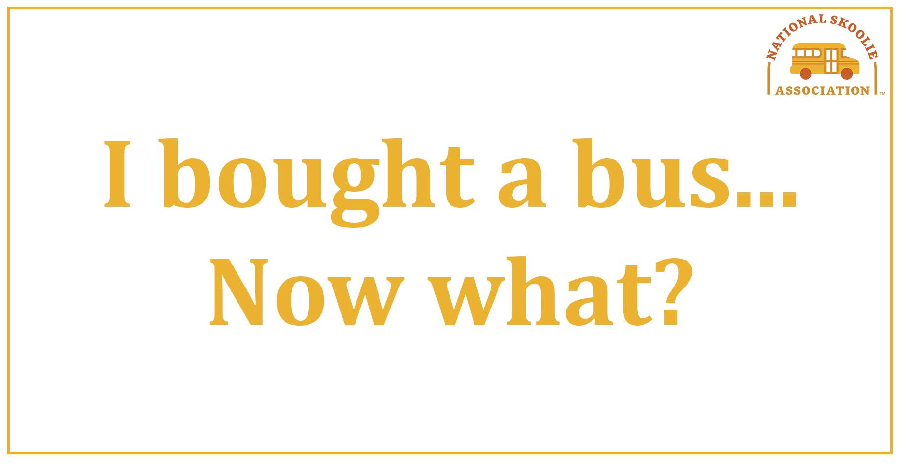 I bought a bus…Now what?